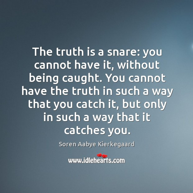 The truth is a snare: you cannot have it, without being caught. Soren Aabye Kierkegaard Picture Quote