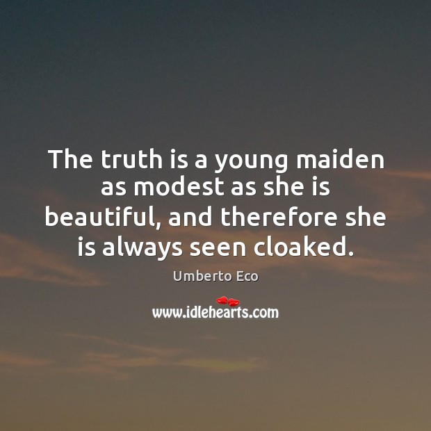 The truth is a young maiden as modest as she is beautiful, Umberto Eco Picture Quote