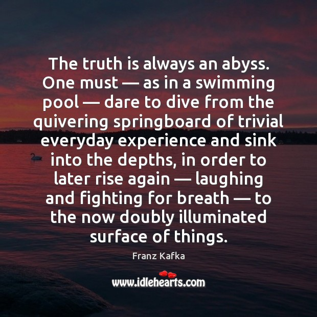 The truth is always an abyss. One must — as in a swimming Franz Kafka Picture Quote
