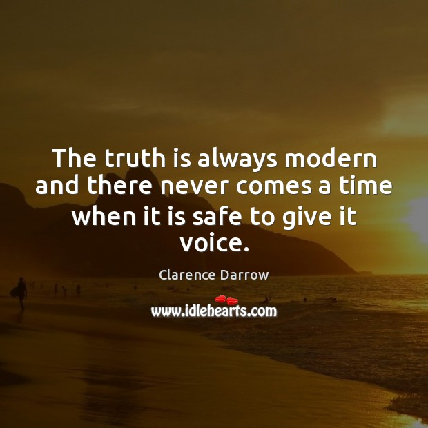 The truth is always modern and there never comes a time when it is safe to give it voice. Image