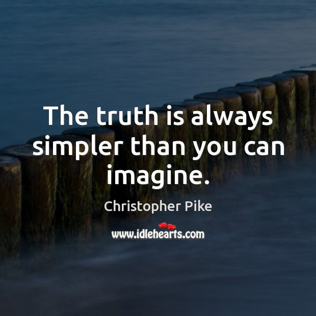 The truth is always simpler than you can imagine. Christopher Pike Picture Quote