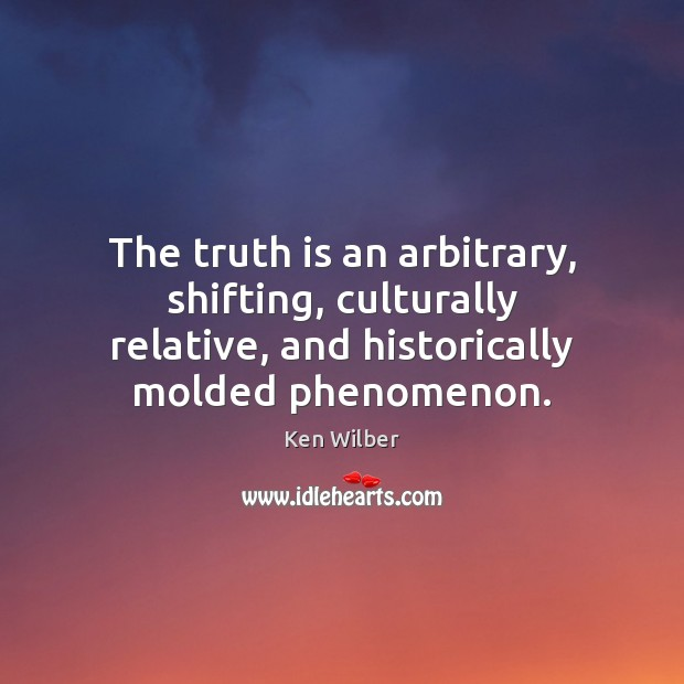 The truth is an arbitrary, shifting, culturally relative, and historically molded phenomenon. Image