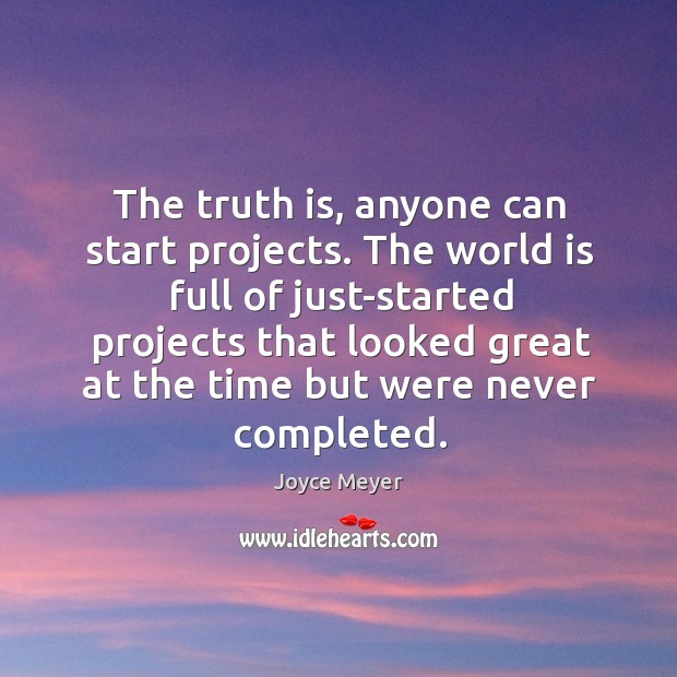 The truth is, anyone can start projects. The world is full of Image