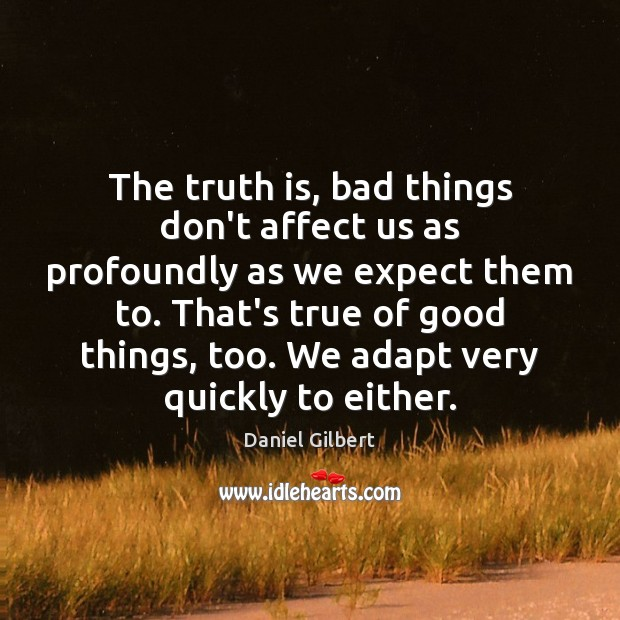 The truth is, bad things don't affect us as profoundly as we Daniel Gilbert Picture Quote