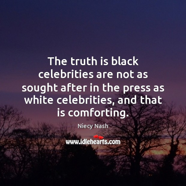 The truth is black celebrities are not as sought after in the Image