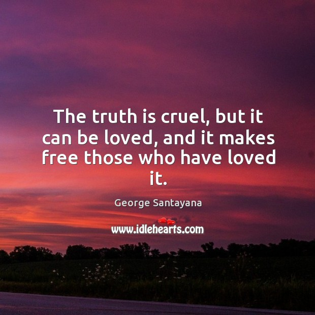 The truth is cruel, but it can be loved, and it makes free those who have loved it. Image