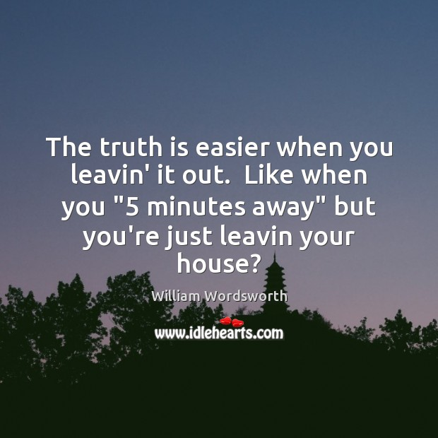 """The truth is easier when you leavin' it out.  Like when you """"5 William Wordsworth Picture Quote"""