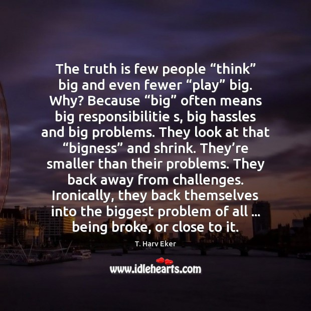"Image, The truth is few people ""think"" big and even fewer ""play"" big."
