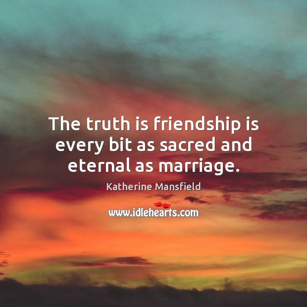 Image, The truth is friendship is every bit as sacred and eternal as marriage.