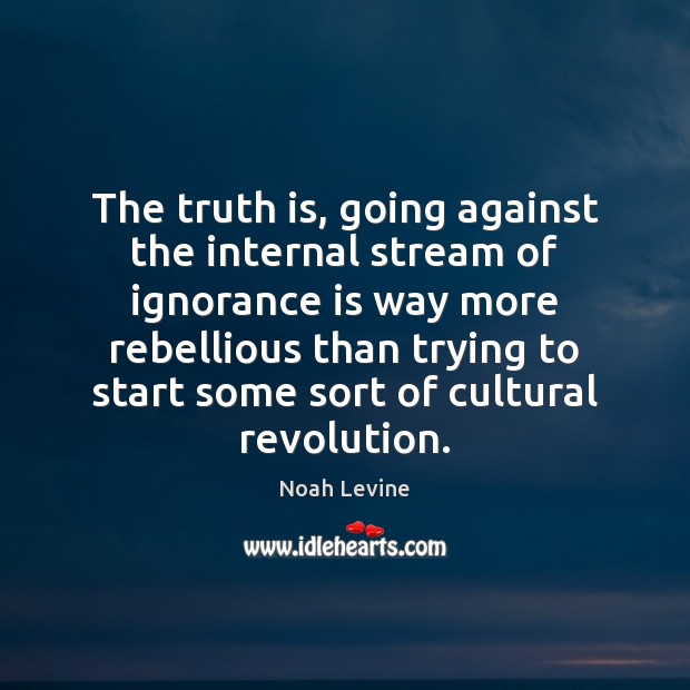 The truth is, going against the internal stream of ignorance is way Ignorance Quotes Image