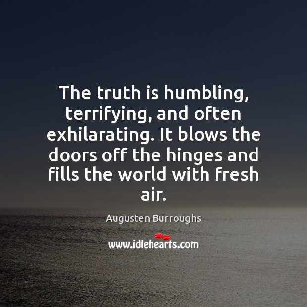 The truth is humbling, terrifying, and often exhilarating. It blows the doors Augusten Burroughs Picture Quote