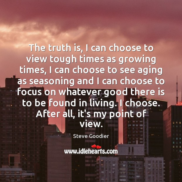 The truth is, I can choose to view tough times as growing Steve Goodier Picture Quote