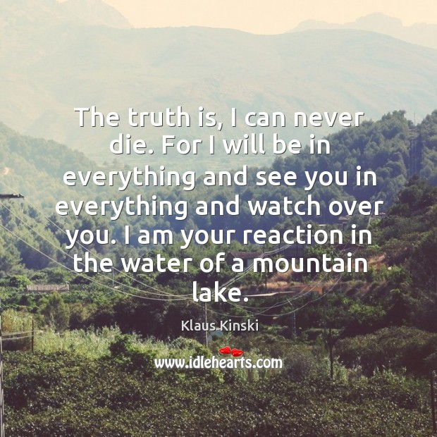 The truth is, I can never die. For I will be in everything and see you in everything and Image