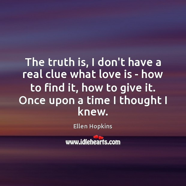 The truth is, I don't have a real clue what love is Ellen Hopkins Picture Quote