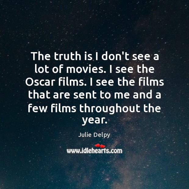 The truth is I don't see a lot of movies. I see Julie Delpy Picture Quote
