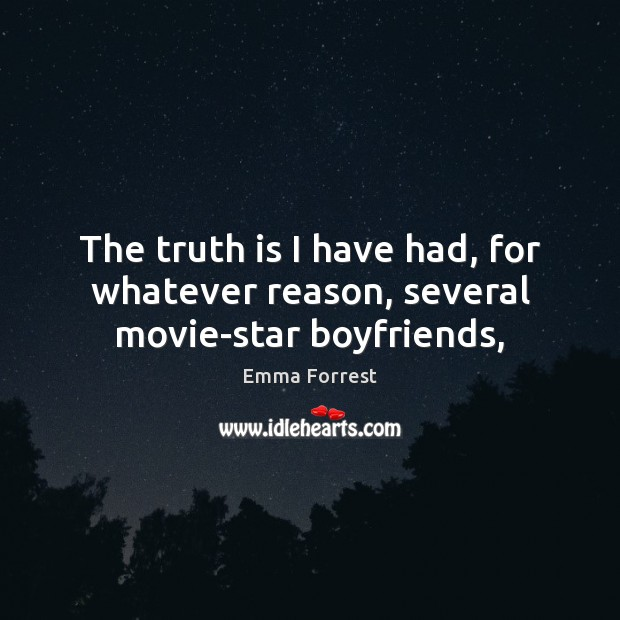 The truth is I have had, for whatever reason, several movie-star boyfriends, Emma Forrest Picture Quote