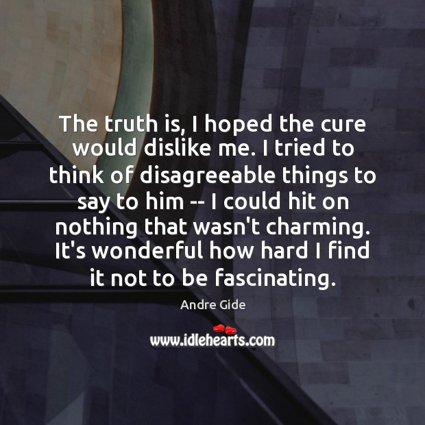 The truth is, I hoped the cure would dislike me. I tried Andre Gide Picture Quote