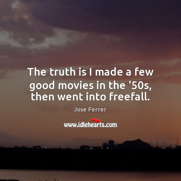 The truth is I made a few good movies in the '50s, then went into freefall. Image