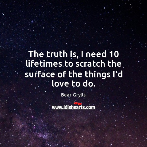 The truth is, I need 10 lifetimes to scratch the surface of the things I'd love to do. Bear Grylls Picture Quote