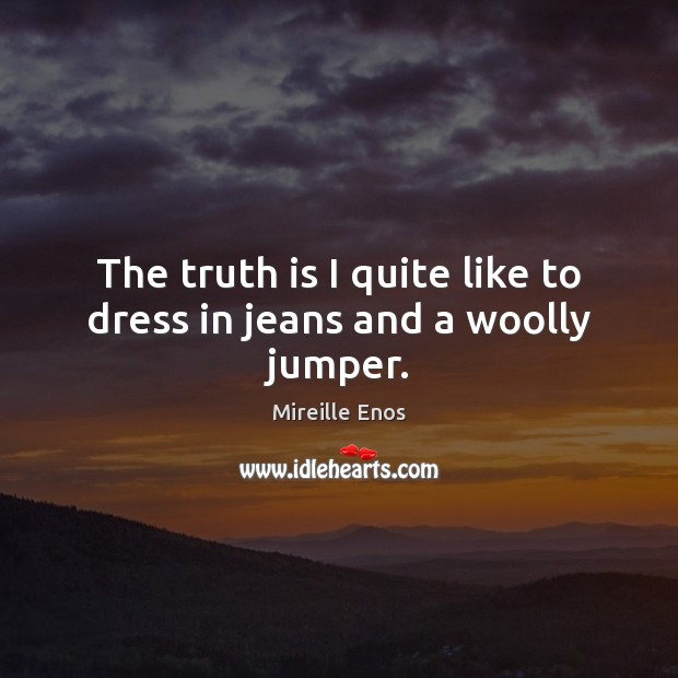 Mireille Enos Picture Quote image saying: The truth is I quite like to dress in jeans and a woolly jumper.