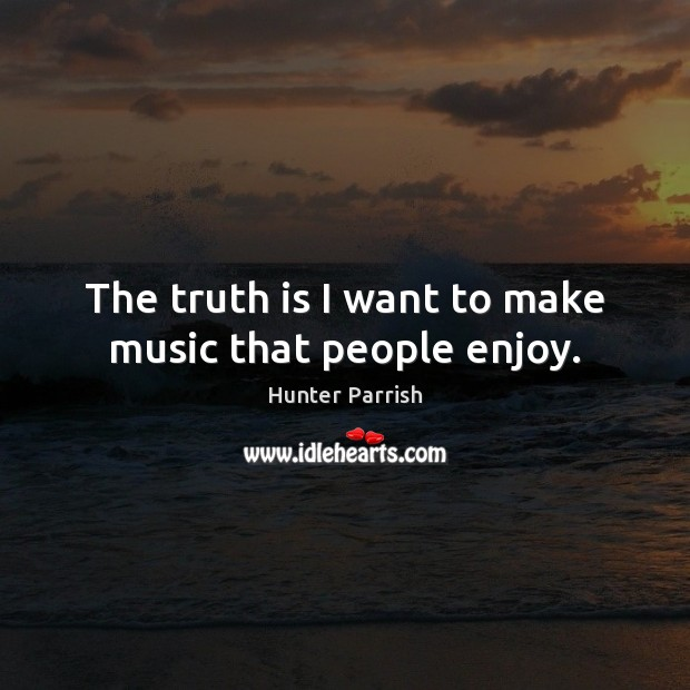 The truth is I want to make music that people enjoy. Image