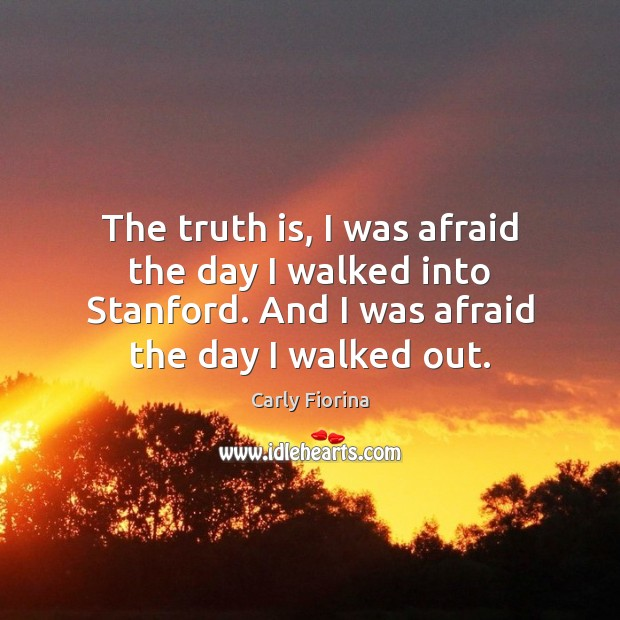 The truth is, I was afraid the day I walked into Stanford. Carly Fiorina Picture Quote