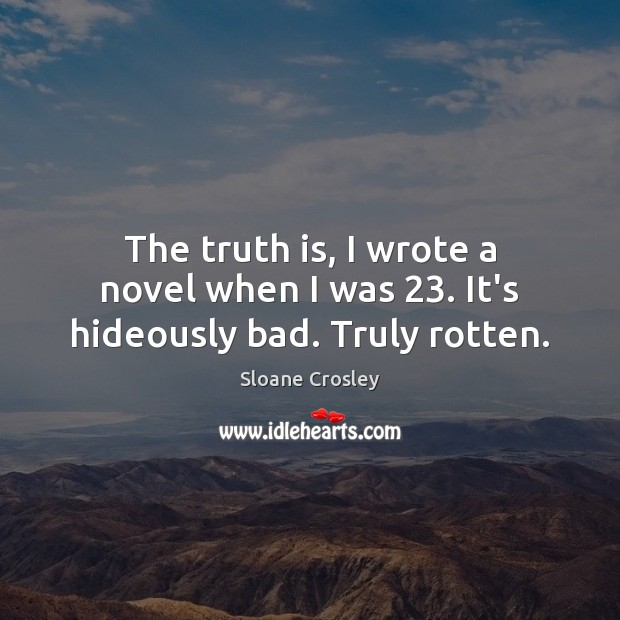 The truth is, I wrote a novel when I was 23. It's hideously bad. Truly rotten. Sloane Crosley Picture Quote