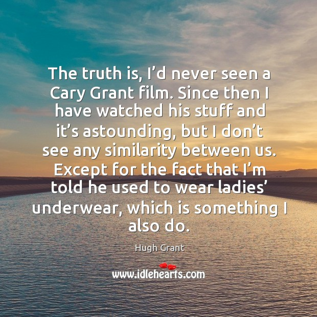 The truth is, I'd never seen a cary grant film. Hugh Grant Picture Quote