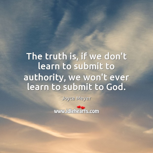The truth is, if we don't learn to submit to authority, we Joyce Meyer Picture Quote