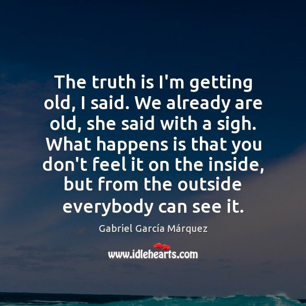 The truth is I'm getting old, I said. We already are old, Gabriel García Márquez Picture Quote