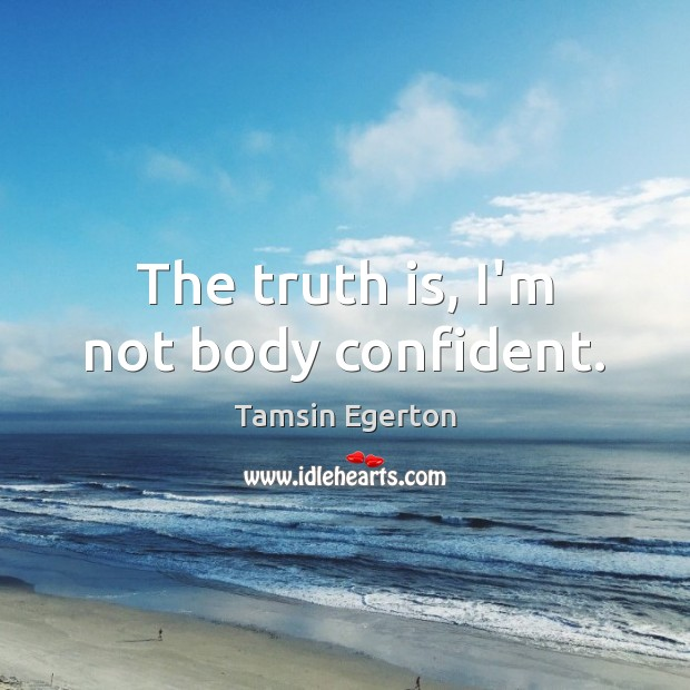 The truth is, I'm not body confident. Tamsin Egerton Picture Quote