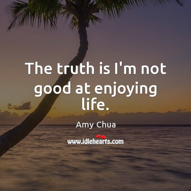 The truth is I'm not good at enjoying life. Amy Chua Picture Quote