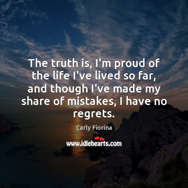 The truth is, I'm proud of the life I've lived so far, Carly Fiorina Picture Quote