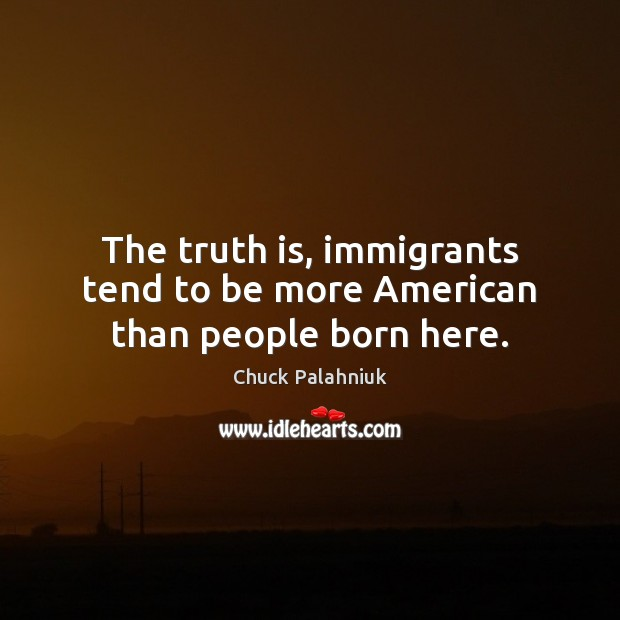 The truth is, immigrants tend to be more American than people born here. Image