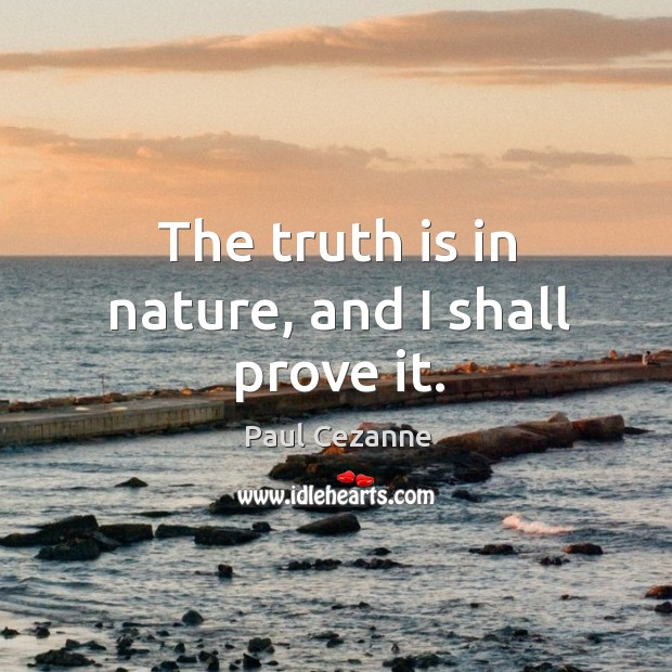 The truth is in nature, and I shall prove it. Image
