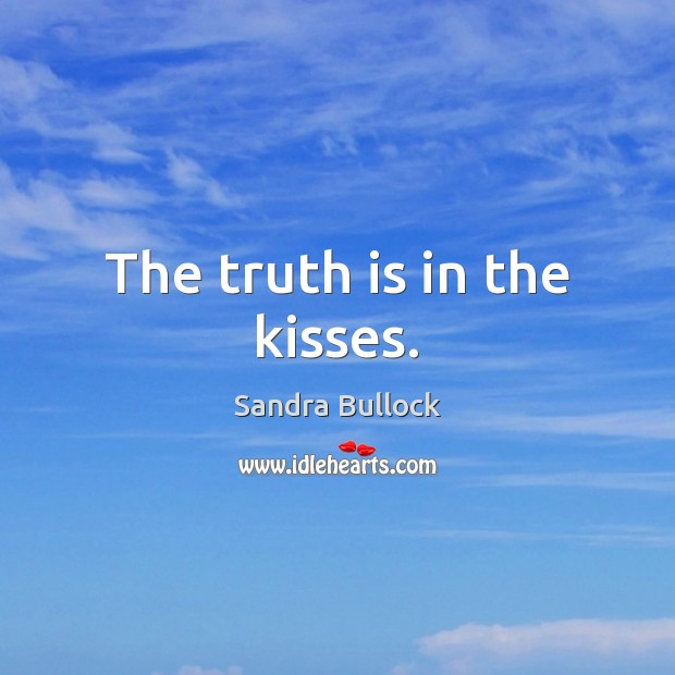 The truth is in the kisses. Sandra Bullock Picture Quote