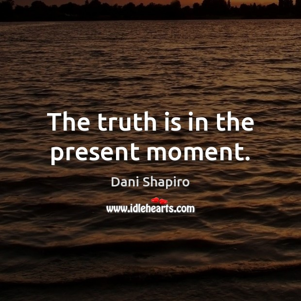 The truth is in the present moment. Dani Shapiro Picture Quote