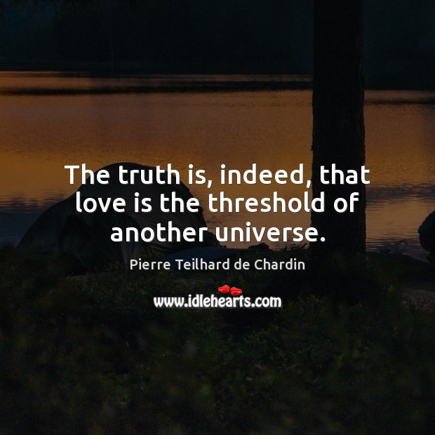 The truth is, indeed, that love is the threshold of another universe. Pierre Teilhard de Chardin Picture Quote