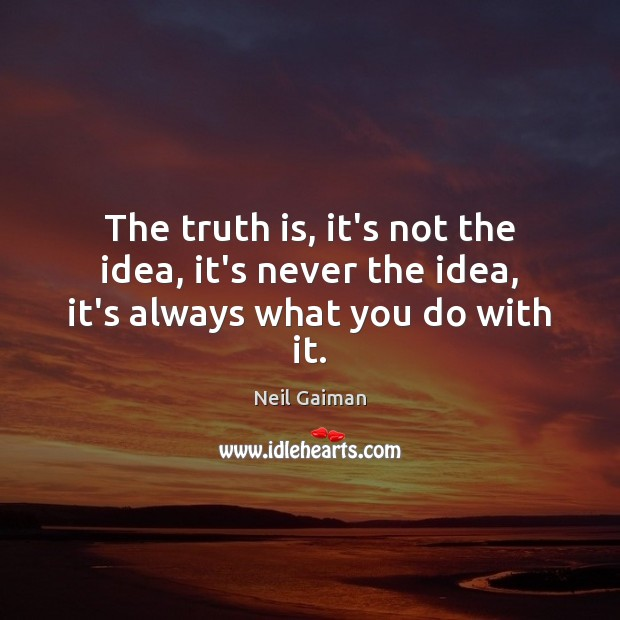 The truth is, it's not the idea, it's never the idea, it's always what you do with it. Image