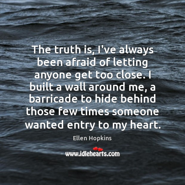 The truth is, I've always been afraid of letting anyone get too Ellen Hopkins Picture Quote