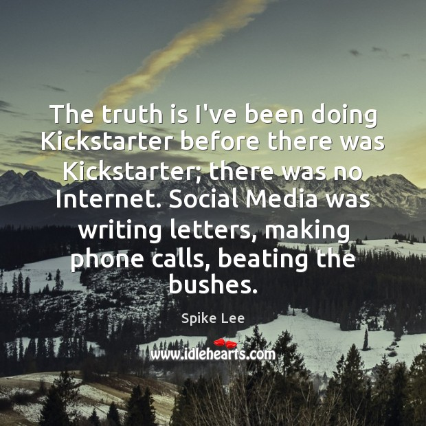 The truth is I've been doing Kickstarter before there was Kickstarter; there Spike Lee Picture Quote