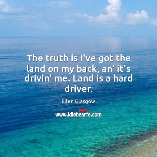 Image, The truth is I've got the land on my back, an' it's drivin' me. Land is a hard driver.