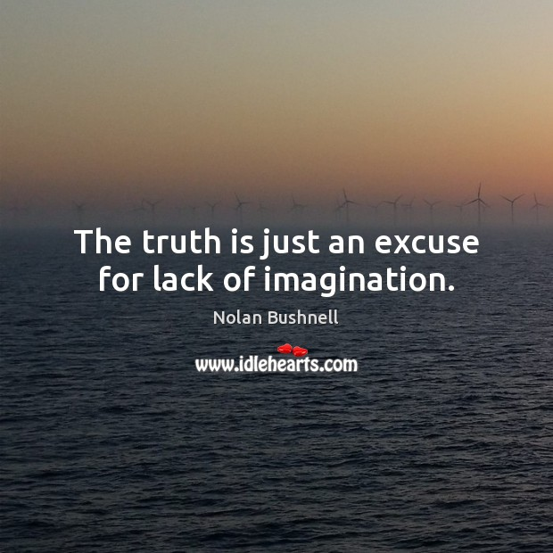 The truth is just an excuse for lack of imagination. Nolan Bushnell Picture Quote
