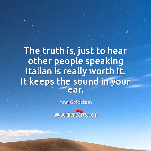 Image, The truth is, just to hear other people speaking Italian is really