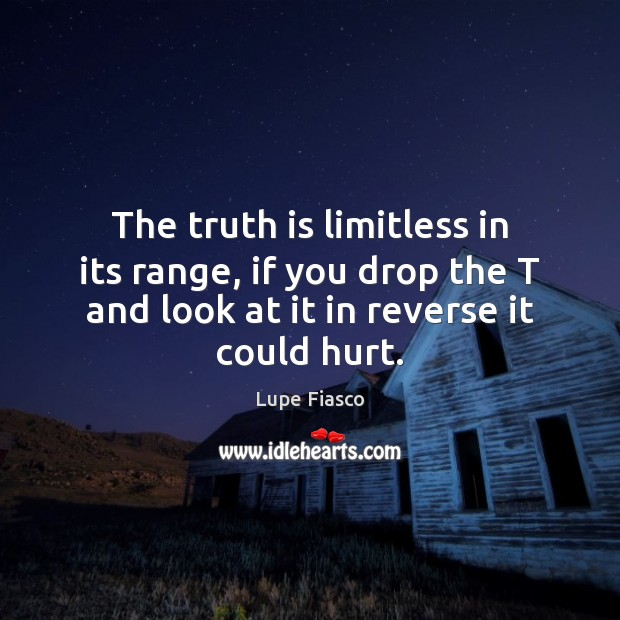 The truth is limitless in its range, if you drop the T Image