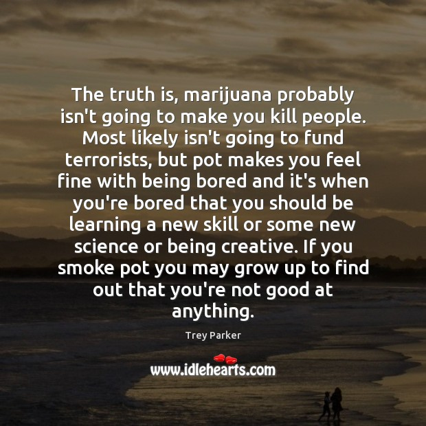 The truth is, marijuana probably isn't going to make you kill people. Trey Parker Picture Quote