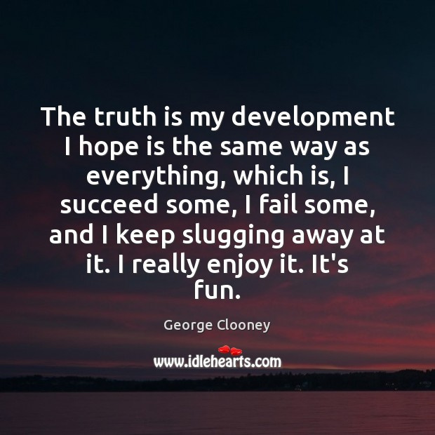 The truth is my development I hope is the same way as George Clooney Picture Quote