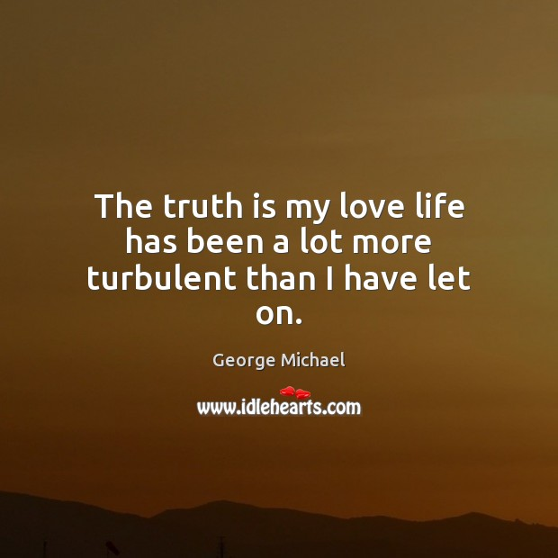 The truth is my love life has been a lot more turbulent than I have let on. George Michael Picture Quote