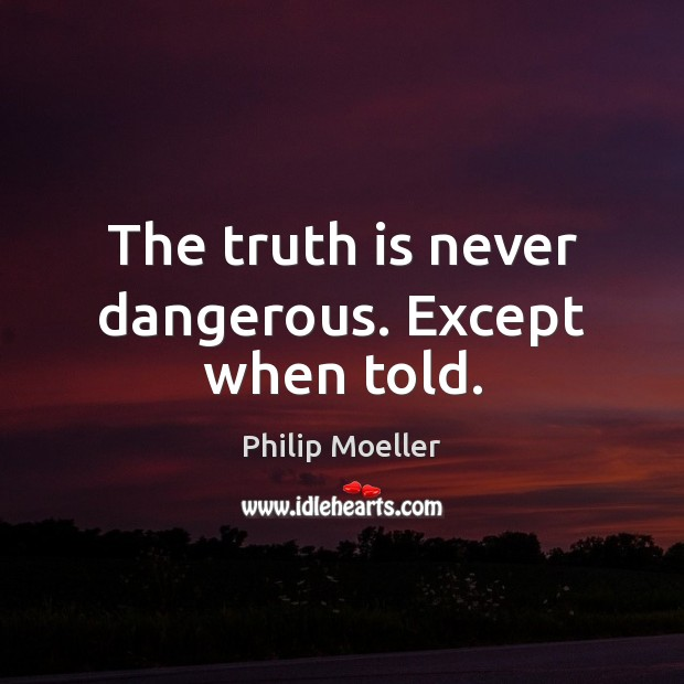 The truth is never dangerous. Except when told. Image