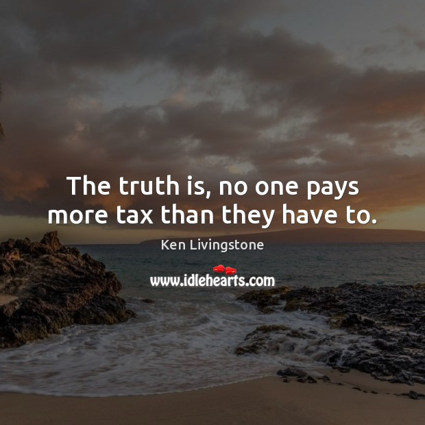 Ken Livingstone Picture Quote image saying: The truth is, no one pays more tax than they have to.